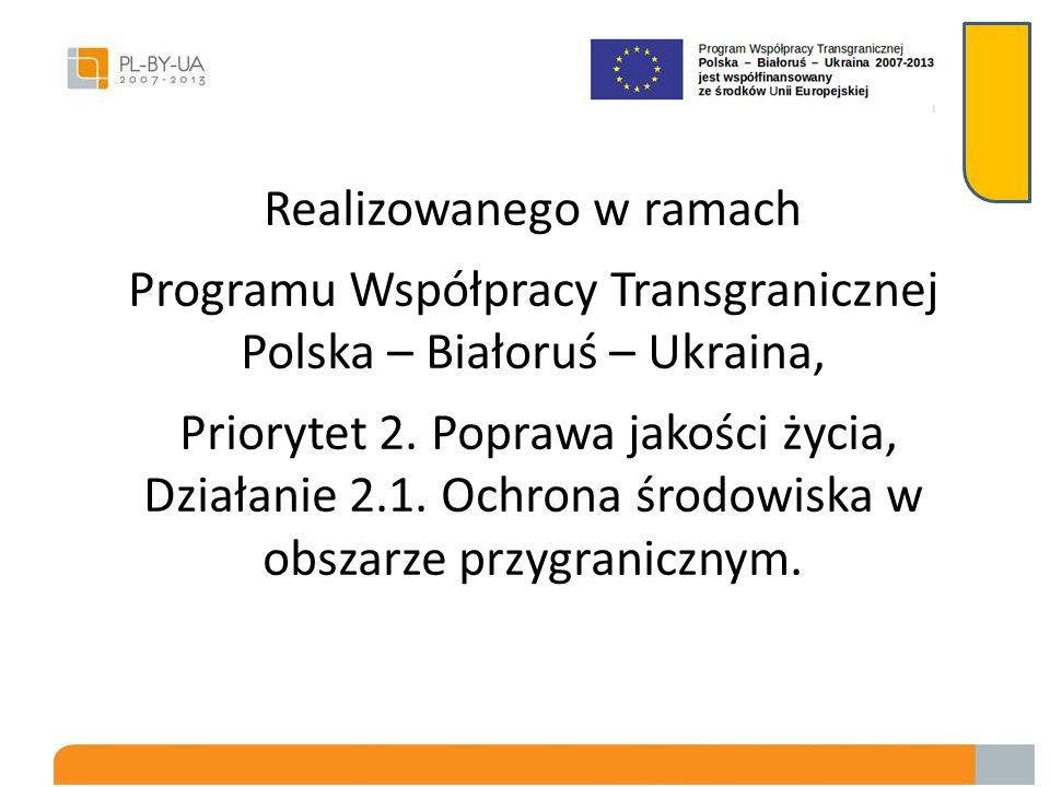 Realizowanego w ramach Programu Współpracy Transgranicznej Polska – Białoruś – Ukraina, Priorytet 2.