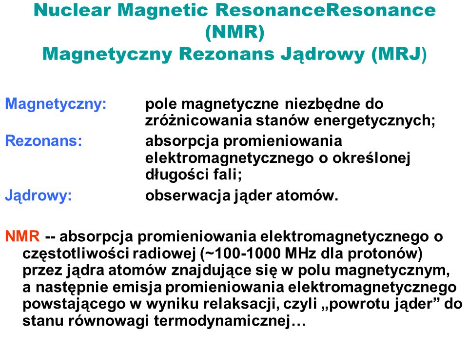 Nuclear Magnetic ResonanceResonance (NMR) Magnetyczny Rezonans Jądrowy (MRJ ) Magnetyczny: pole magnetyczne niezbędne do zróżnicowania stanów energety