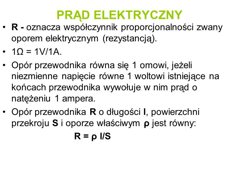PRĄD ELEKTRYCZNY R - oznacza współczynnik proporcjonalności zwany oporem elektrycznym (rezystancją). 1Ω = 1V/1A. Opór przewodnika równa się 1 omowi, j