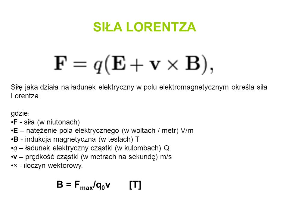 SIŁA LORENTZA Siłę jaka działa na ładunek elektryczny w polu elektromagnetycznym określa siła Lorentza : gdzie : F - siła (w niutonach) E – natężenie