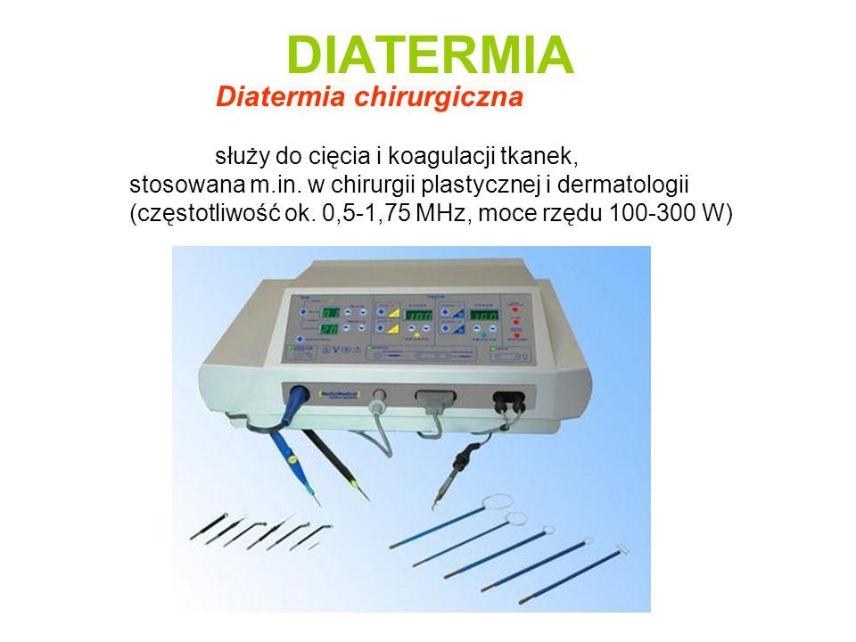 DIATERMIA Diatermia chirurgiczna służy do cięcia i koagulacji tkanek, stosowana m.in. w chirurgii plastycznej i dermatologii (częstotliwość ok. 0,5-1,