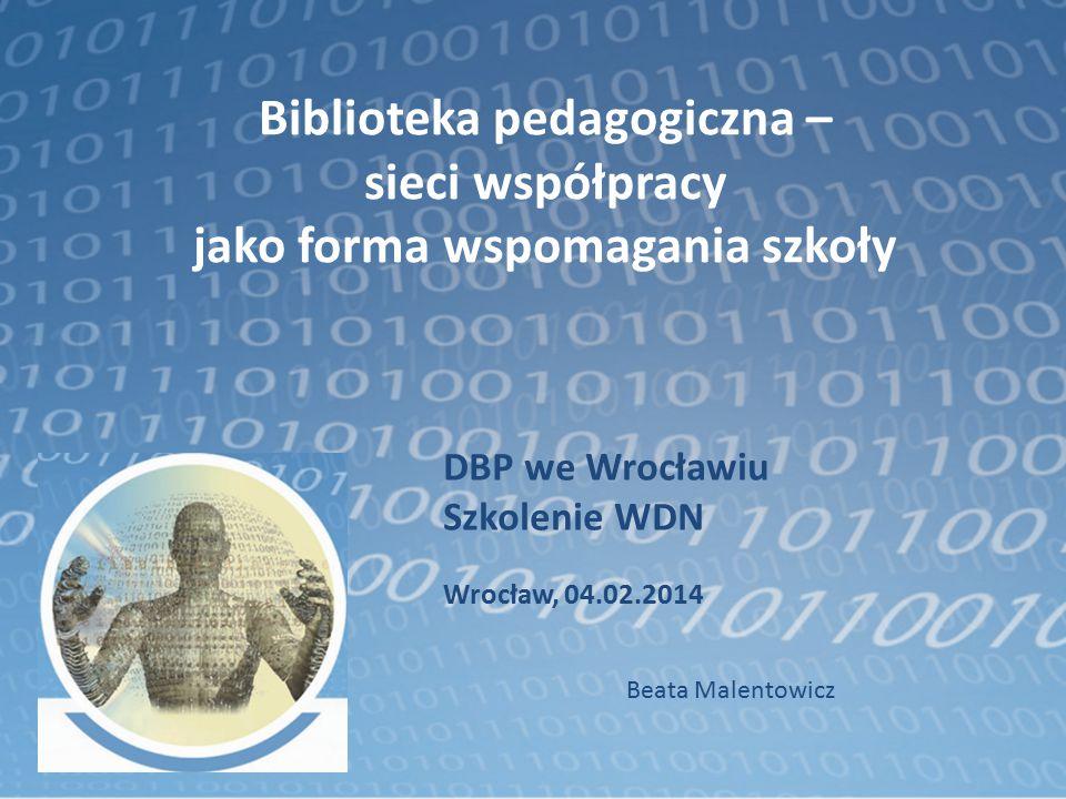 Biblioteka pedagogiczna – sieci współpracy jako forma wspomagania szkoły DBP we Wrocławiu Szkolenie WDN Wrocław, 04.02.2014 Beata Malentowicz