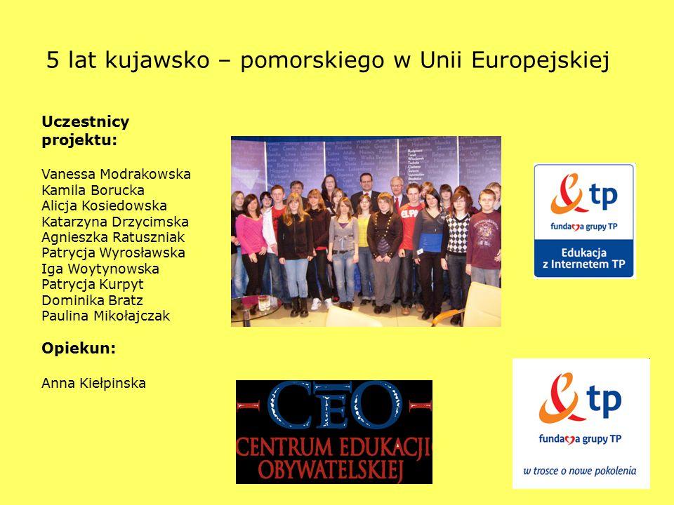 1 5 lat kujawsko – pomorskiego w Unii Europejskiej Uczestnicy projektu: Vanessa Modrakowska Kamila Borucka Alicja Kosiedowska Katarzyna Drzycimska Agn