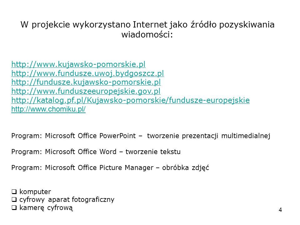 4 W projekcie wykorzystano Internet jako źródło pozyskiwania wiadomości: http://www.kujawsko-pomorskie.pl http://www.fundusze.uwoj.bydgoszcz.pl http:/