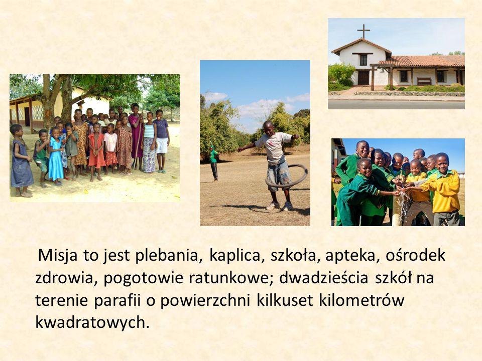 Misja to jest plebania, kaplica, szkoła, apteka, ośrodek zdrowia, pogotowie ratunkowe; dwadzieścia szkół na terenie parafii o powierzchni kilkuset kilometrów kwadratowych.