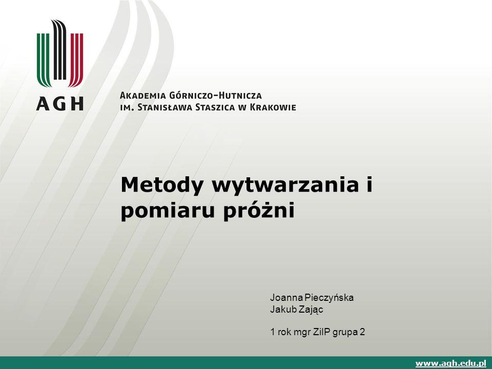 Metody wytwarzania i pomiaru próżni www.agh.edu.pl Joanna Pieczyńska Jakub Zając 1 rok mgr ZiIP grupa 2