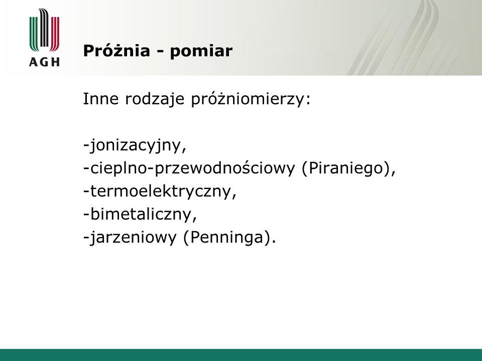 Próżnia - pomiar Inne rodzaje próżniomierzy: -jonizacyjny, -cieplno-przewodnościowy (Piraniego), -termoelektryczny, -bimetaliczny, -jarzeniowy (Pennin