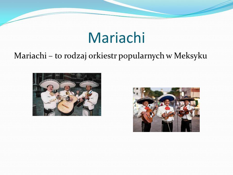 Mariachi Mariachi – to rodzaj orkiestr popularnych w Meksyku