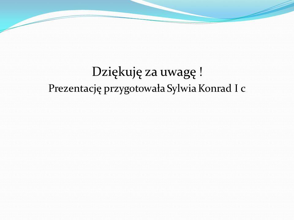 Dziękuję za uwagę ! Prezentację przygotowała Sylwia Konrad I c