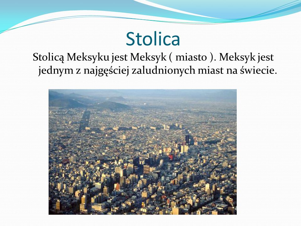 Stolica Stolicą Meksyku jest Meksyk ( miasto ). Meksyk jest jednym z najgęściej zaludnionych miast na świecie.