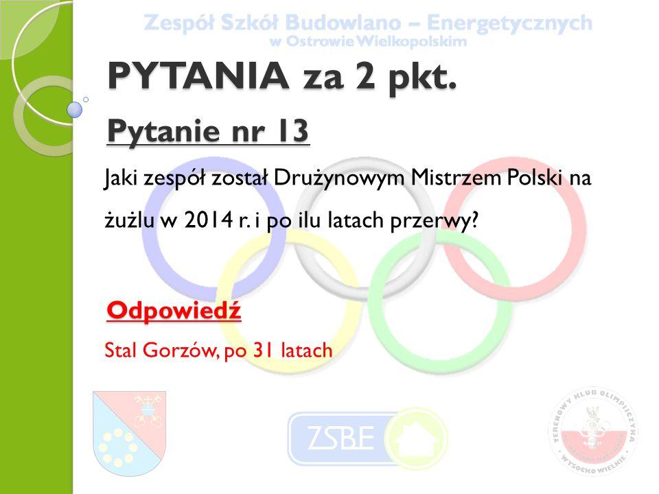 PYTANIA za 2 pkt. Pytanie nr 13 Jaki zespół został Drużynowym Mistrzem Polski na żużlu w 2014 r.