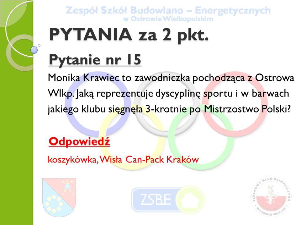 PYTANIA za 2 pkt. Pytanie nr 15 Monika Krawiec to zawodniczka pochodząca z Ostrowa Wlkp.