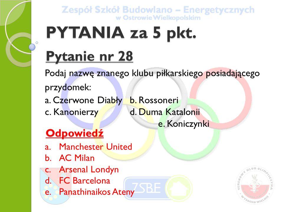 PYTANIA za 5 pkt. Pytanie nr 28 Podaj nazwę znanego klubu piłkarskiego posiadającego przydomek: a.