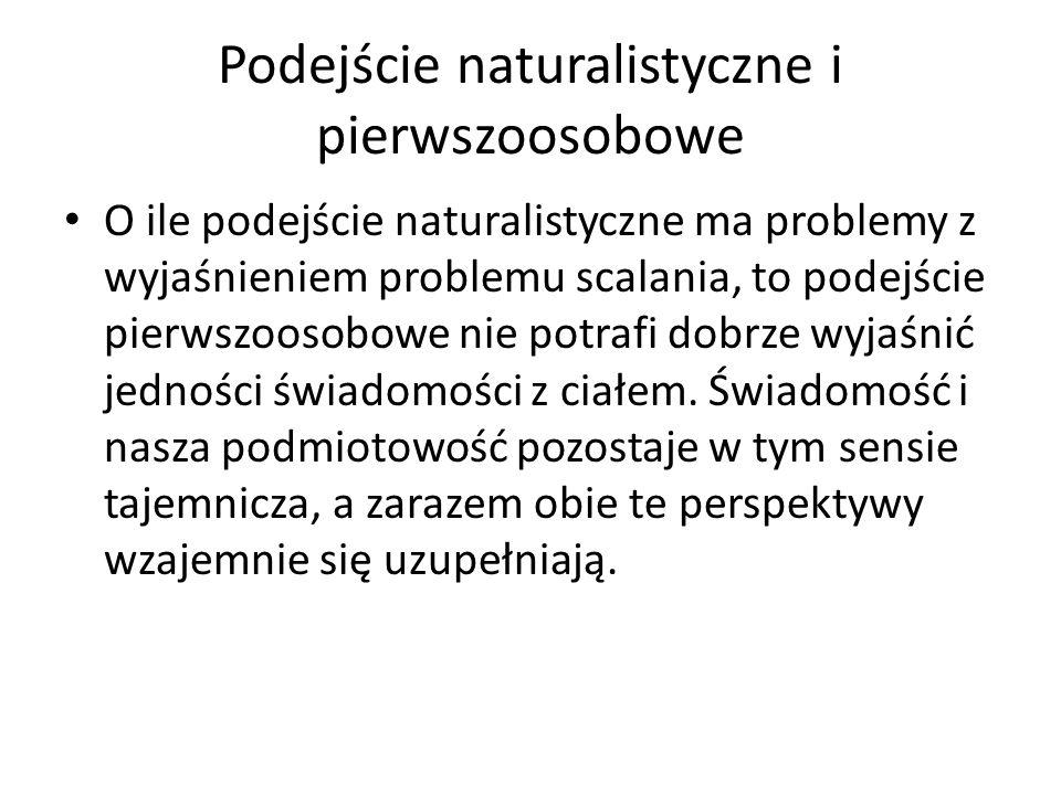 Podejście naturalistyczne i pierwszoosobowe O ile podejście naturalistyczne ma problemy z wyjaśnieniem problemu scalania, to podejście pierwszoosobowe