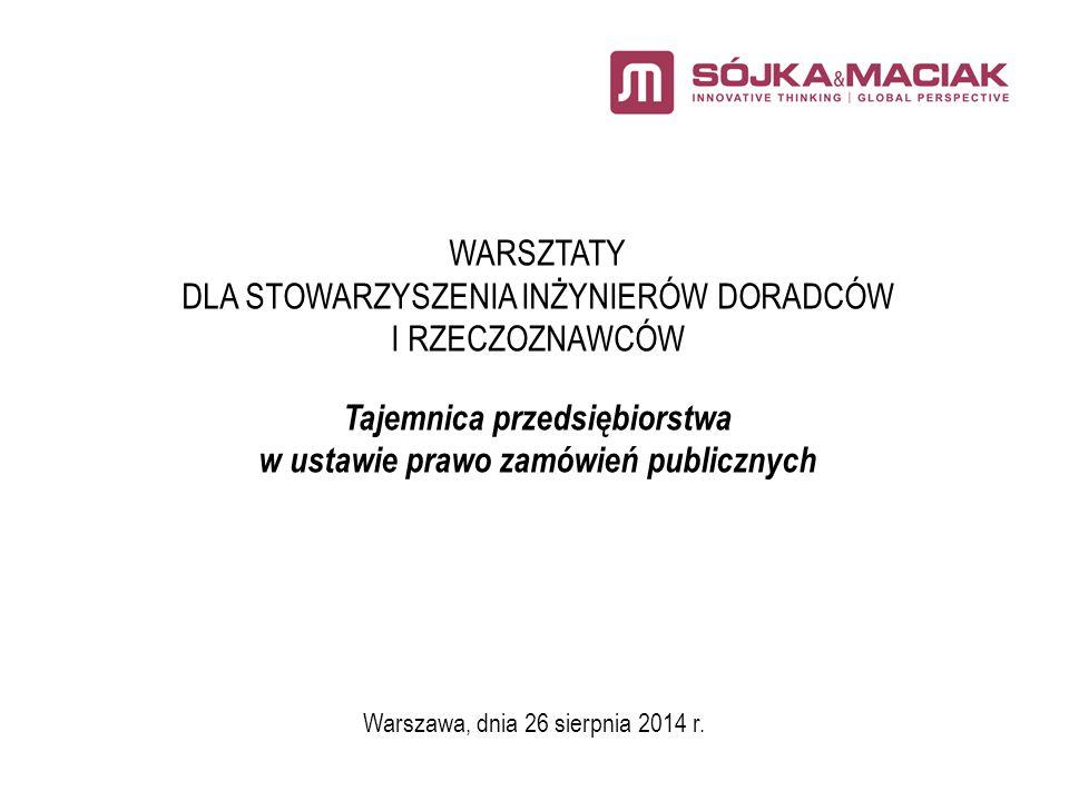 WARSZTATY DLA STOWARZYSZENIA INŻYNIERÓW DORADCÓW I RZECZOZNAWCÓW Tajemnica przedsiębiorstwa w ustawie prawo zamówień publicznych Warszawa, dnia 26 sierpnia 2014 r.