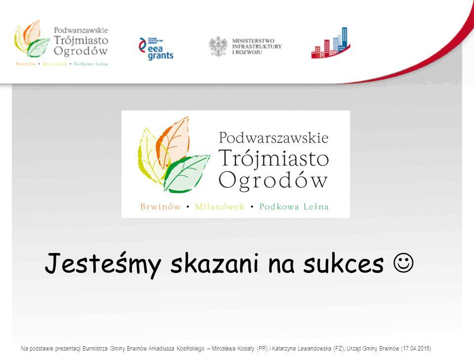 Jesteśmy skazani na sukces Na podstawie prezentacji Burmistrza Gminy Brwinów Arkadiusza Kosińskiego – Mirosława Kosiaty (PR) i Katarzyna Lewandowska (FZ), Urząd Gminy Brwinów (17.04.2015)