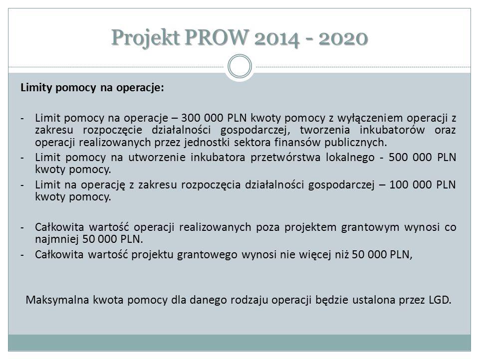 Projekt PROW 2014 - 2020 Limity pomocy na operacje: - Limit pomocy na operacje – 300 000 PLN kwoty pomocy z wyłączeniem operacji z zakresu rozpoczęcie