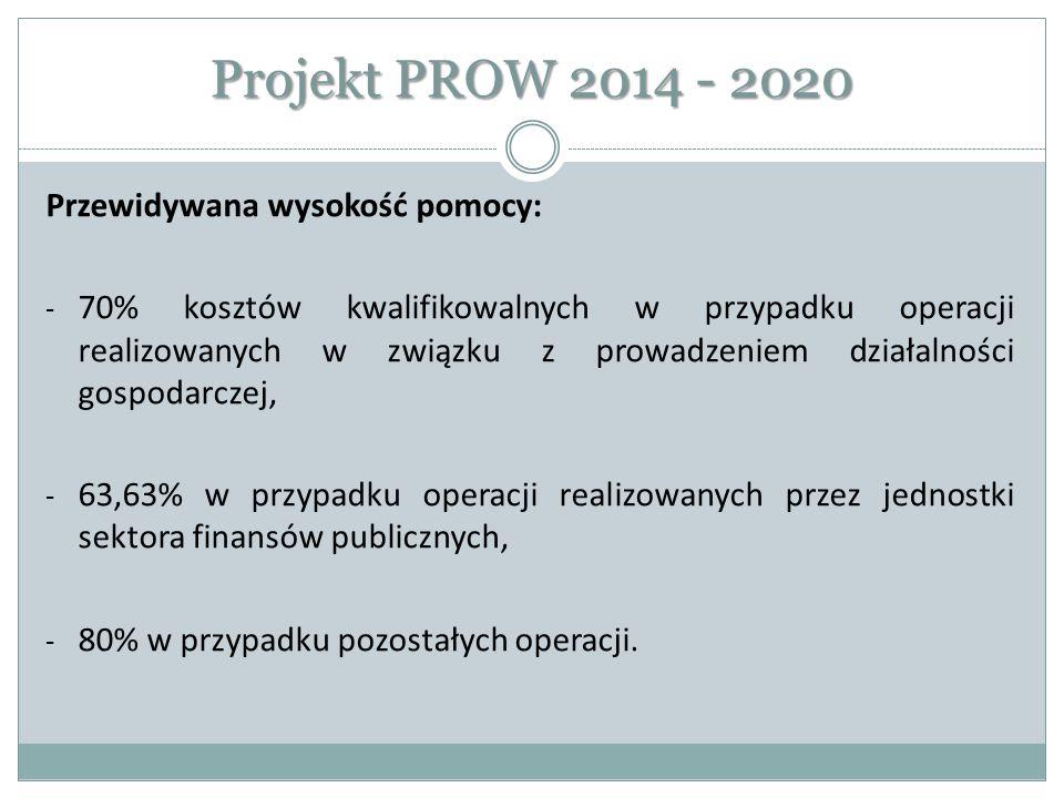 Projekt PROW 2014 - 2020 Przewidywana wysokość pomocy: - 70% kosztów kwalifikowalnych w przypadku operacji realizowanych w związku z prowadzeniem dzia