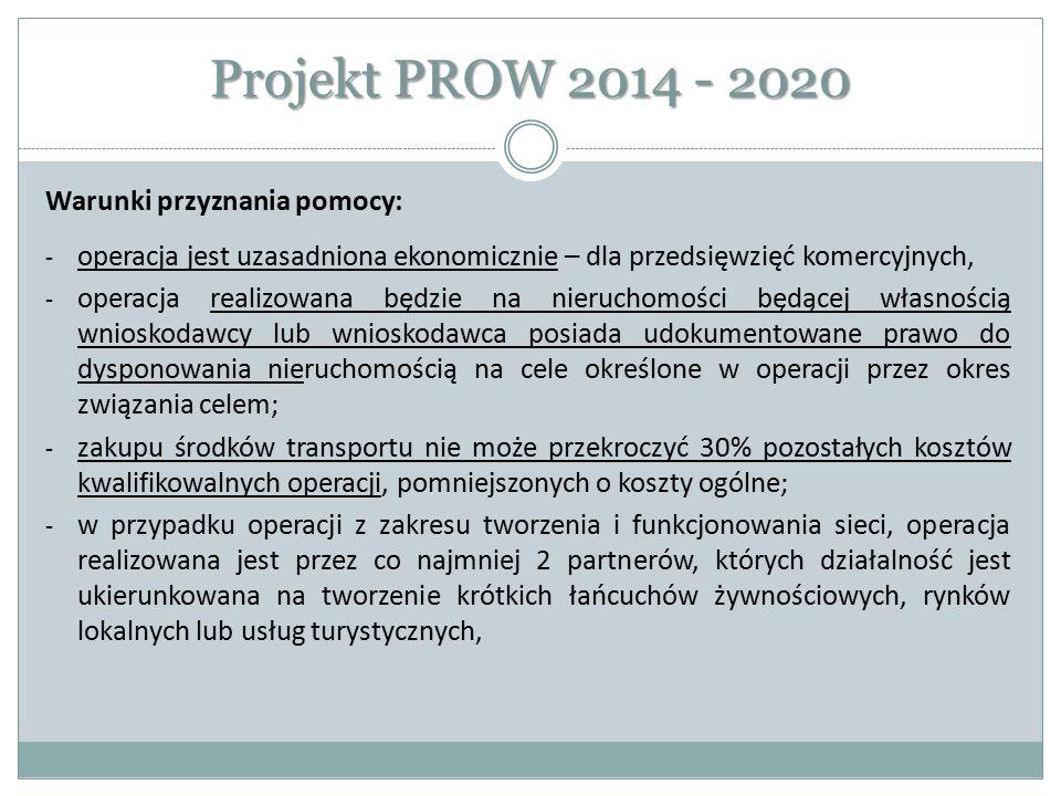 Projekt PROW 2014 - 2020 Warunki przyznania pomocy: - operacja jest uzasadniona ekonomicznie – dla przedsięwzięć komercyjnych, - operacja realizowana