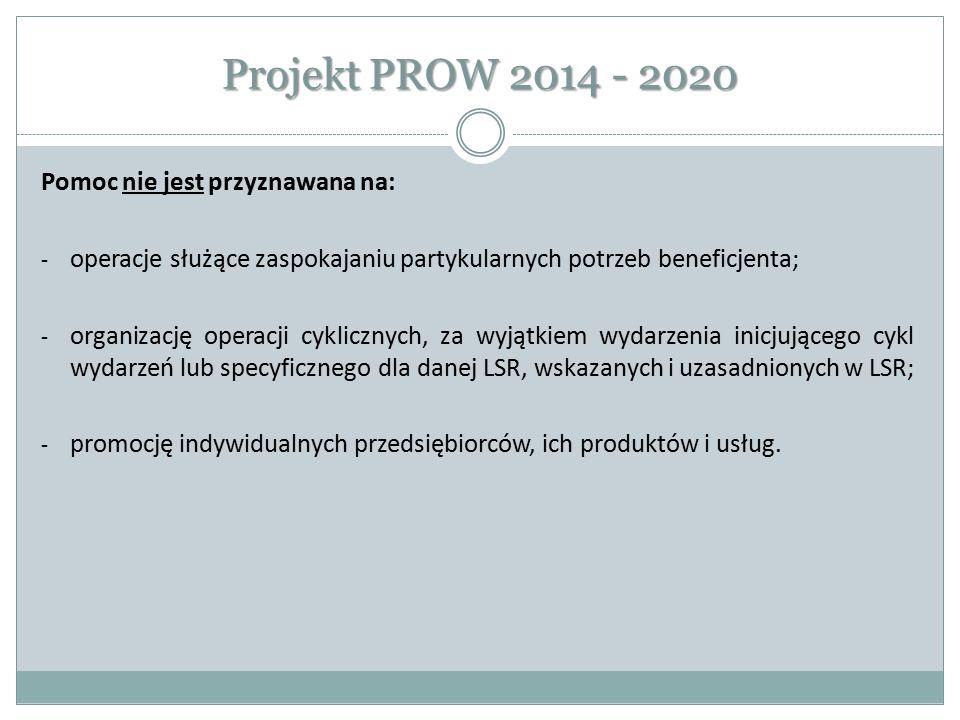 Projekt PROW 2014 - 2020 Pomoc nie jest przyznawana na: - operacje służące zaspokajaniu partykularnych potrzeb beneficjenta; - organizację operacji cy