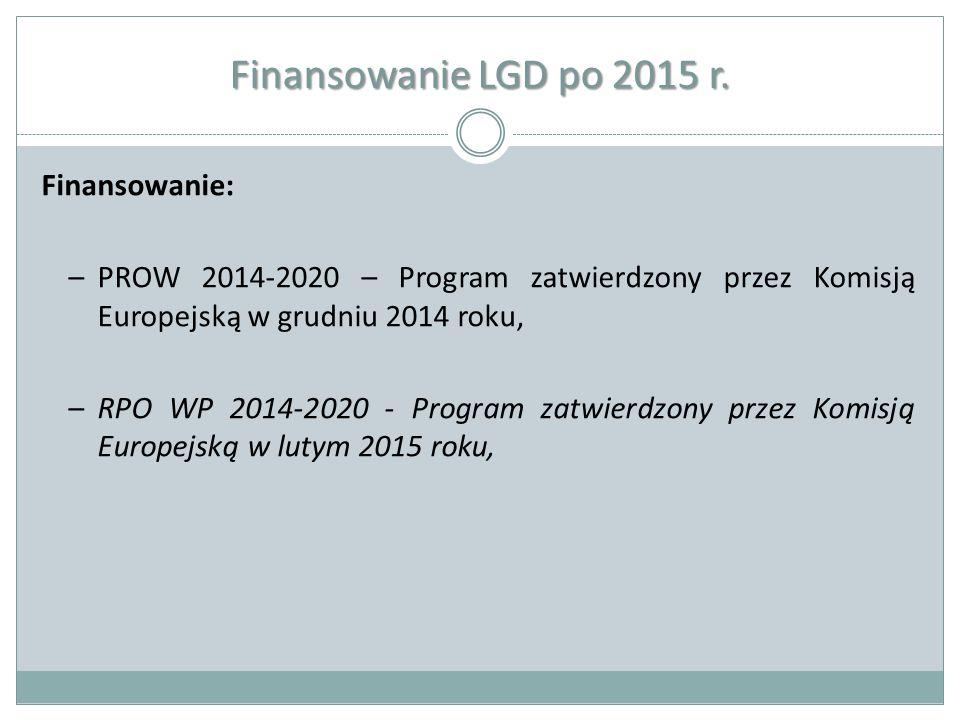 Finansowanie LGD po 2015 r. Finansowanie: –PROW 2014-2020 – Program zatwierdzony przez Komisją Europejską w grudniu 2014 roku, –RPO WP 2014-2020 - Pro
