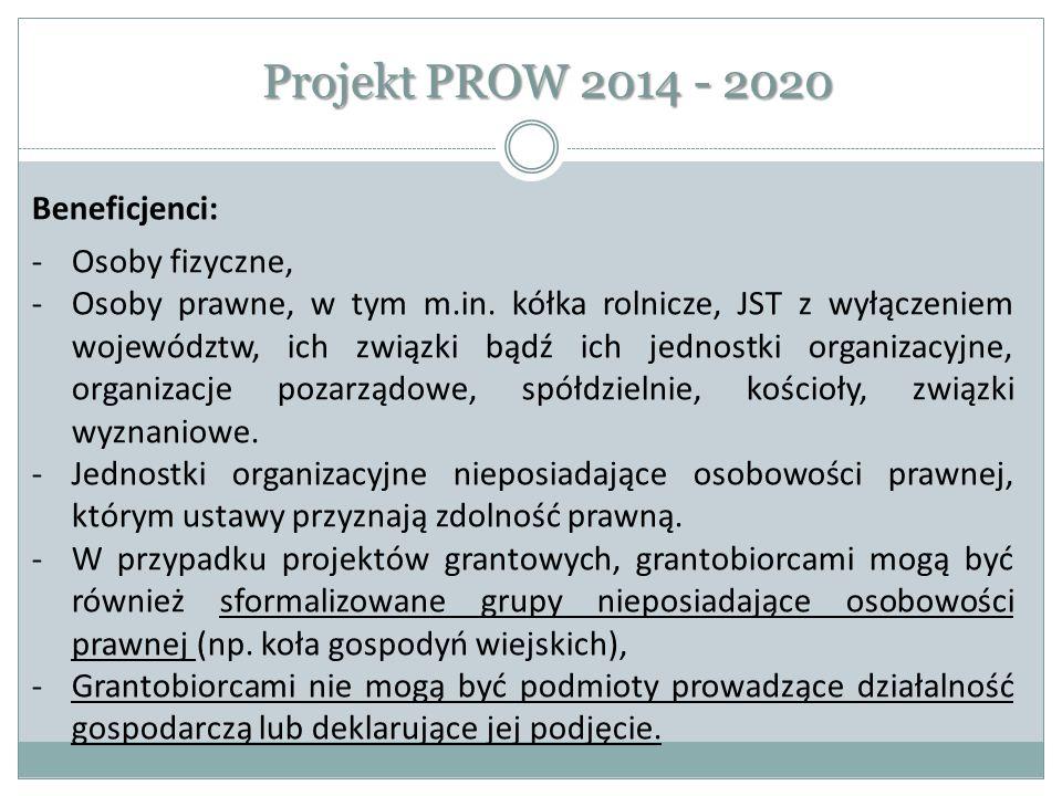 Projekt PROW 2014 - 2020 Beneficjenci: -Osoby fizyczne, -Osoby prawne, w tym m.in. kółka rolnicze, JST z wyłączeniem województw, ich związki bądź ich