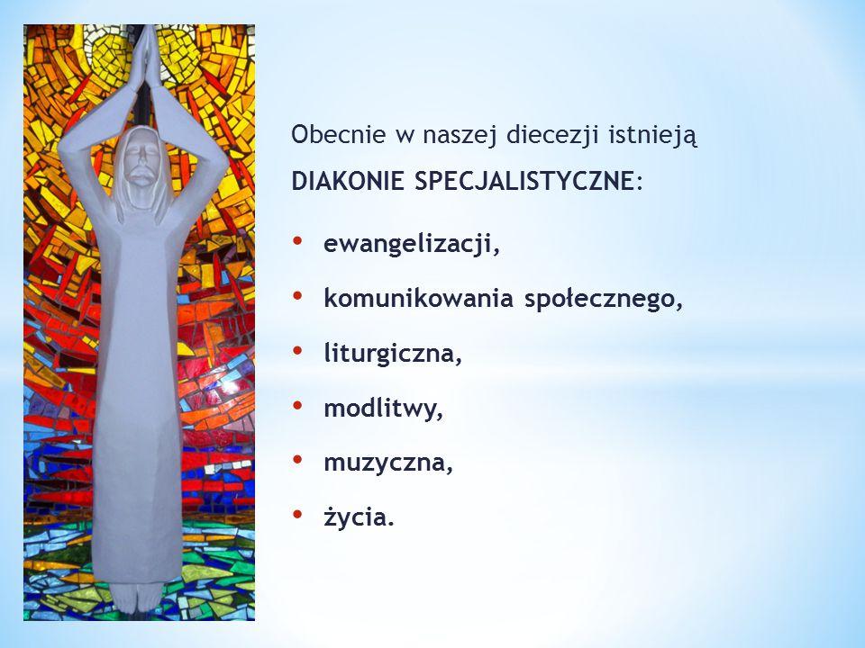 Obecnie w naszej diecezji istnieją DIAKONIE SPECJALISTYCZNE: ewangelizacji, komunikowania społecznego, liturgiczna, modlitwy, muzyczna, życia.
