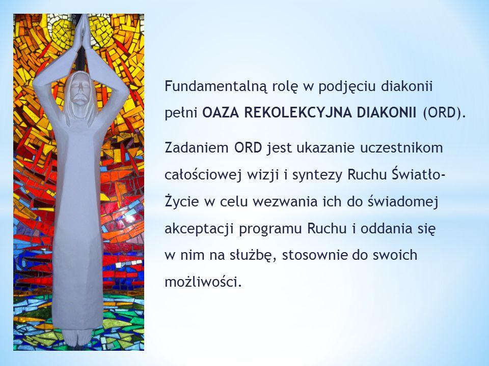 Fundamentalną rolę w podjęciu diakonii pełni OAZA REKOLEKCYJNA DIAKONII (ORD). Zadaniem ORD jest ukazanie uczestnikom całościowej wizji i syntezy Ruch