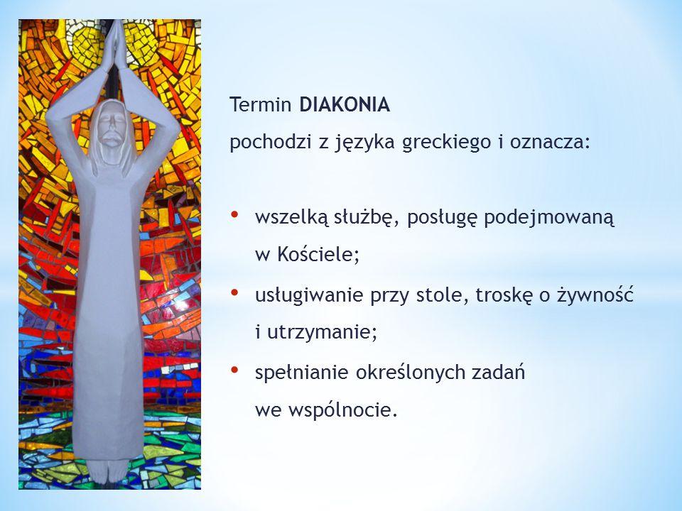 Termin DIAKONIA pochodzi z języka greckiego i oznacza: wszelką służbę, posługę podejmowaną w Kościele; usługiwanie przy stole, troskę o żywność i utrz