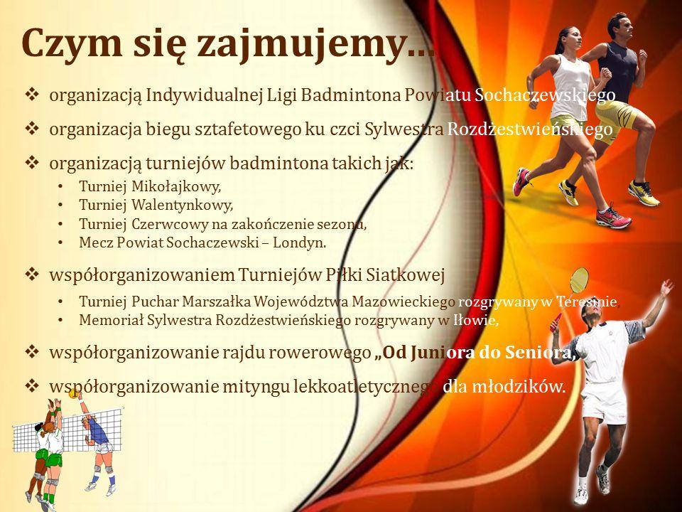 Czym się zajmujemy…  organizacją Indywidualnej Ligi Badmintona Powiatu Sochaczewskiego  organizacja biegu sztafetowego ku czci Sylwestra Rozdżestwieńskiego  organizacją turniejów badmintona takich jak: Turniej Mikołajkowy, Turniej Walentynkowy, Turniej Czerwcowy na zakończenie sezonu, Mecz Powiat Sochaczewski – Londyn.