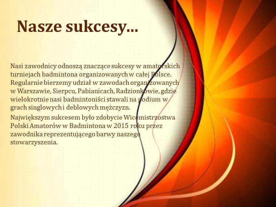 Nasze sukcesy… Nasi zawodnicy odnoszą znaczące sukcesy w amatorskich turniejach badmintona organizowanych w całej Polsce. Regularnie bierzemy udział w