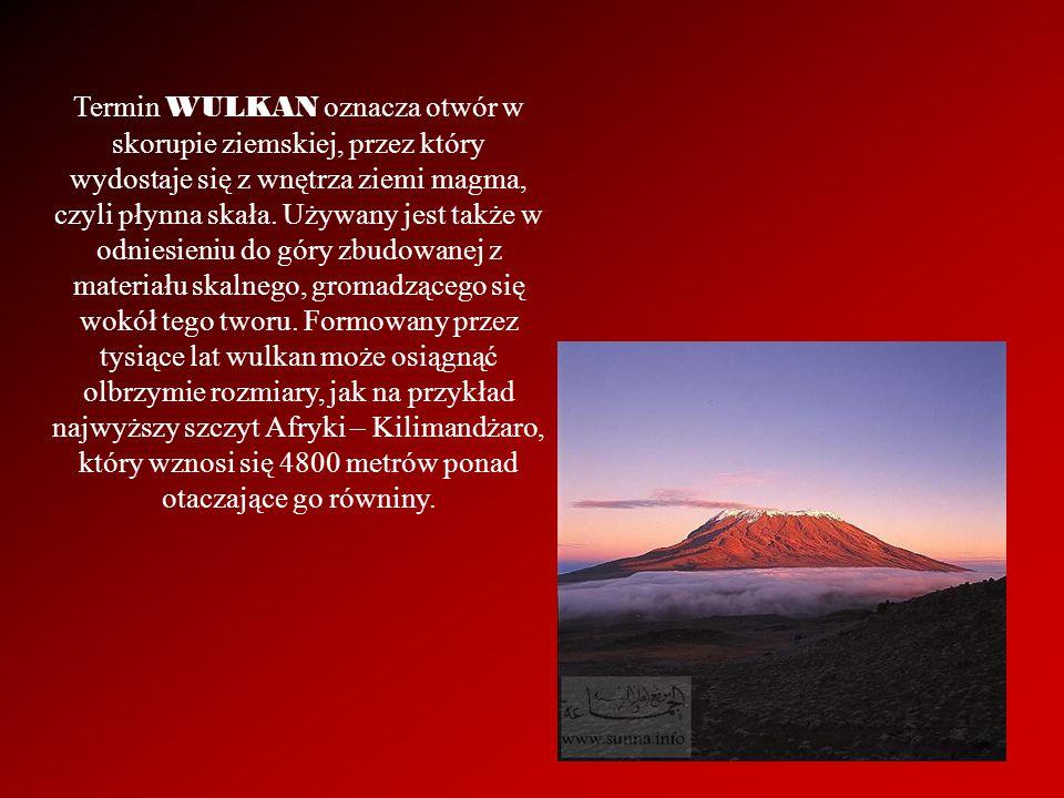 Termin WULKAN oznacza otwór w skorupie ziemskiej, przez który wydostaje się z wnętrza ziemi magma, czyli płynna skała. Używany jest także w odniesieni