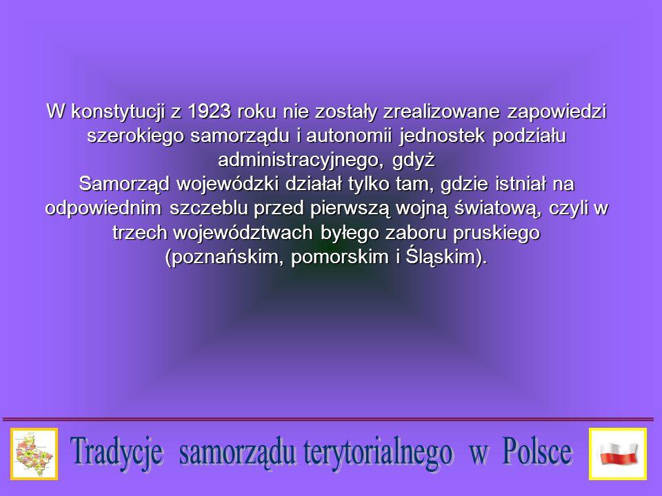 W konstytucji z 1923 roku nie zostały zrealizowane zapowiedzi szerokiego samorządu i autonomii jednostek podziału administracyjnego, gdyż Samorząd wojewódzki działał tylko tam, gdzie istniał na odpowiednim szczeblu przed pierwszą wojną światową, czyli w trzech województwach byłego zaboru pruskiego (poznańskim, pomorskim i Śląskim).