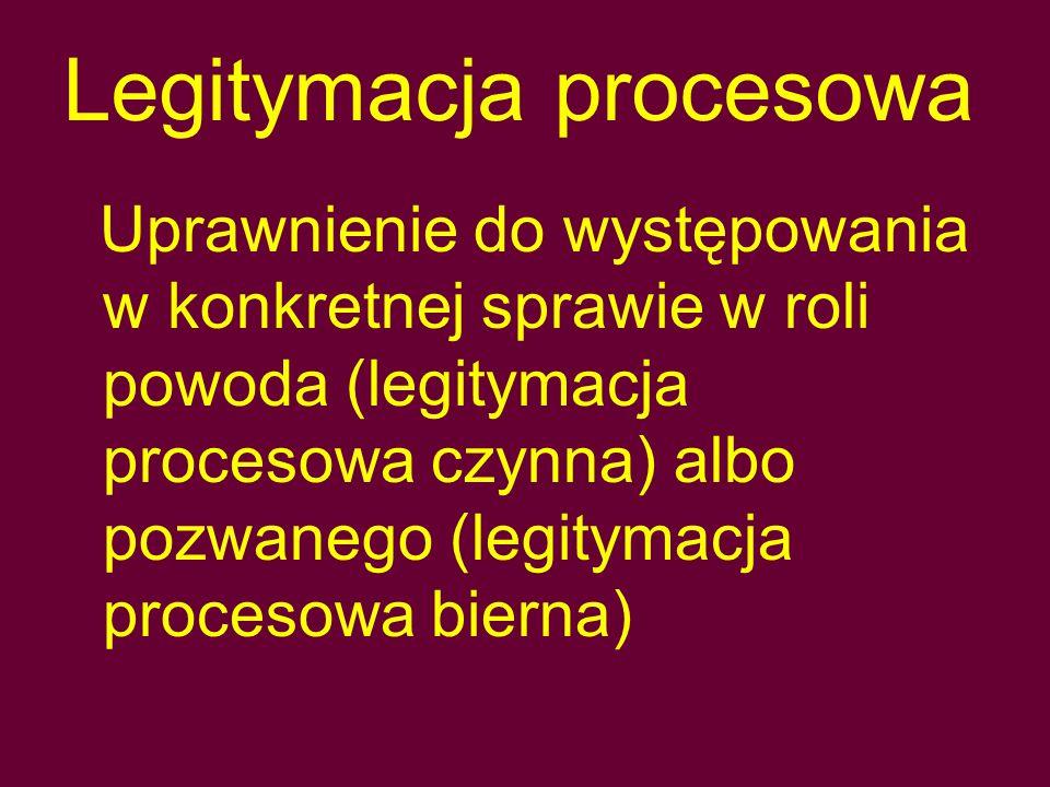 Legitymacja procesowa Uprawnienie do występowania w konkretnej sprawie w roli powoda (legitymacja procesowa czynna) albo pozwanego (legitymacja procesowa bierna)