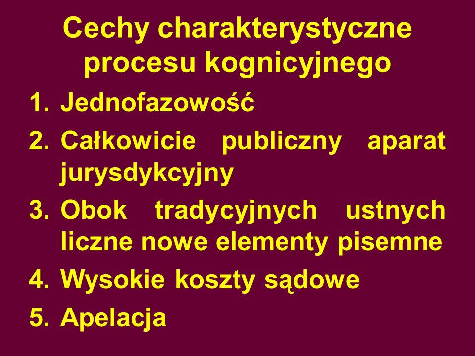 Cechy charakterystyczne procesu kognicyjnego 1.Jednofazowość 2.Całkowicie publiczny aparat jurysdykcyjny 3.Obok tradycyjnych ustnych liczne nowe elementy pisemne 4.Wysokie koszty sądowe 5.Apelacja