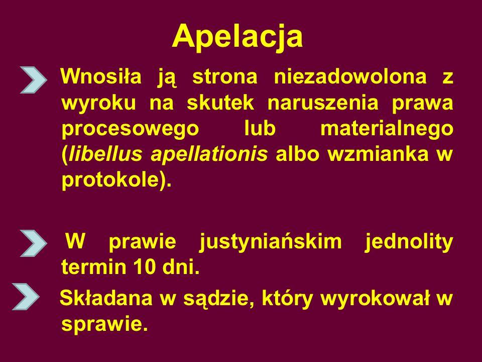 Apelacja Wnosiła ją strona niezadowolona z wyroku na skutek naruszenia prawa procesowego lub materialnego (libellus apellationis albo wzmianka w protokole).