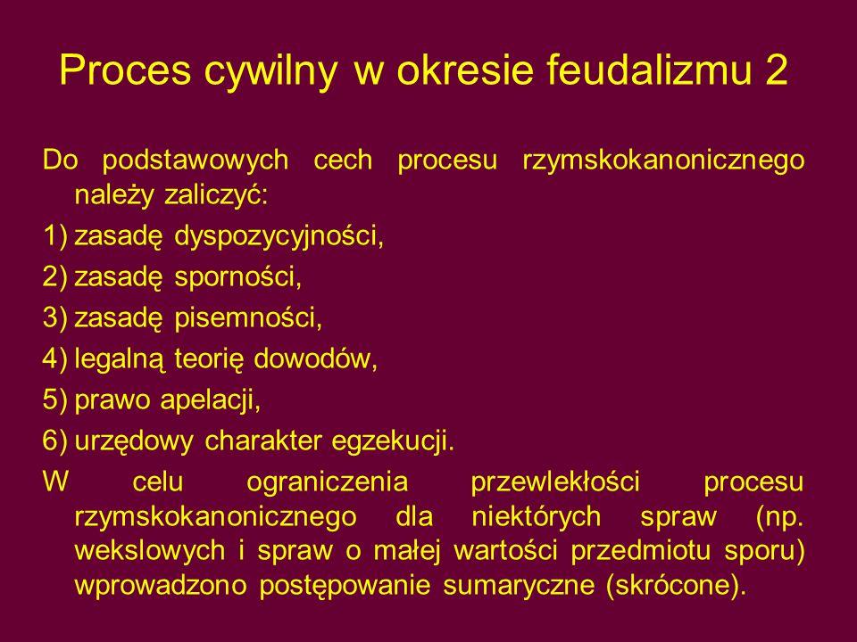 Proces cywilny w okresie feudalizmu 2 Do podstawowych cech procesu rzymskokanonicznego należy zaliczyć: 1)zasadę dyspozycyjności, 2)zasadę sporności, 3)zasadę pisemności, 4)legalną teorię dowodów, 5)prawo apelacji, 6)urzędowy charakter egzekucji.
