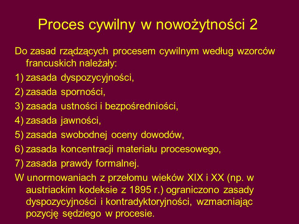 Proces cywilny w nowożytności 2 Do zasad rządzących procesem cywilnym według wzorców francuskich należały: 1)zasada dyspozycyjności, 2)zasada sporności, 3)zasada ustności i bezpośredniości, 4)zasada jawności, 5)zasada swobodnej oceny dowodów, 6)zasada koncentracji materiału procesowego, 7)zasada prawdy formalnej.