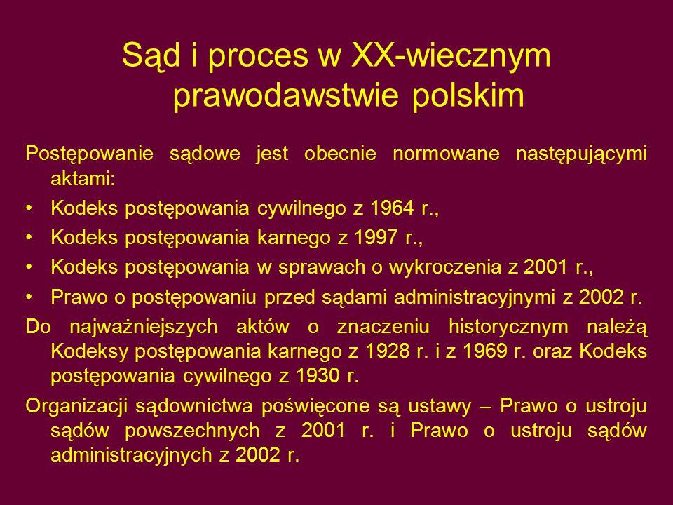 Sąd i proces w XX-wiecznym prawodawstwie polskim Postępowanie sądowe jest obecnie normowane następującymi aktami: Kodeks postępowania cywilnego z 1964 r., Kodeks postępowania karnego z 1997 r., Kodeks postępowania w sprawach o wykroczenia z 2001 r., Prawo o postępowaniu przed sądami administracyjnymi z 2002 r.