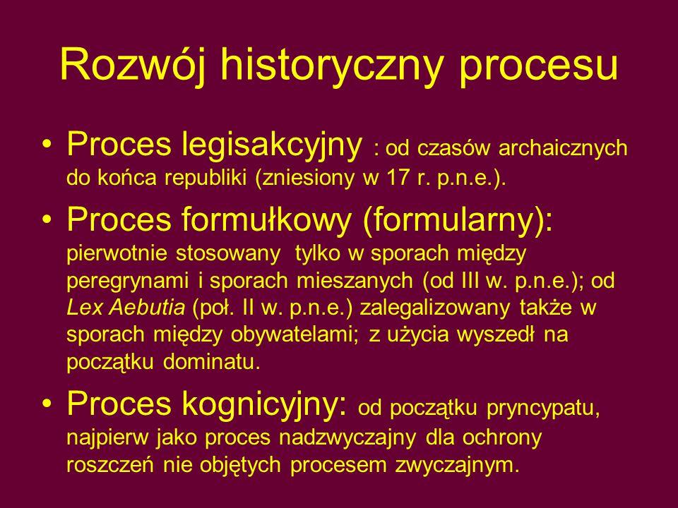 Ogólna charakterystyka procesu Dwufazowość postępowania w procesie legisakcyjnym i formułkowym 1)Faza in iure : faza przygotowawcza przed urzędnikiem jurysdykcyjnym (pretor, namiestnik prowincji); decydował on o dopuszczalności procesu, dokonywał przy udziale stron wyboru sędziego oraz określał schemat dalszego postępowania 2)Faza apud iudicem (in iudicio): faza rozstrzygająca przed sędzią prywatnym lub kolegium sędziowskim; obejmowała postępowanie dowodowe i wyrokowanie