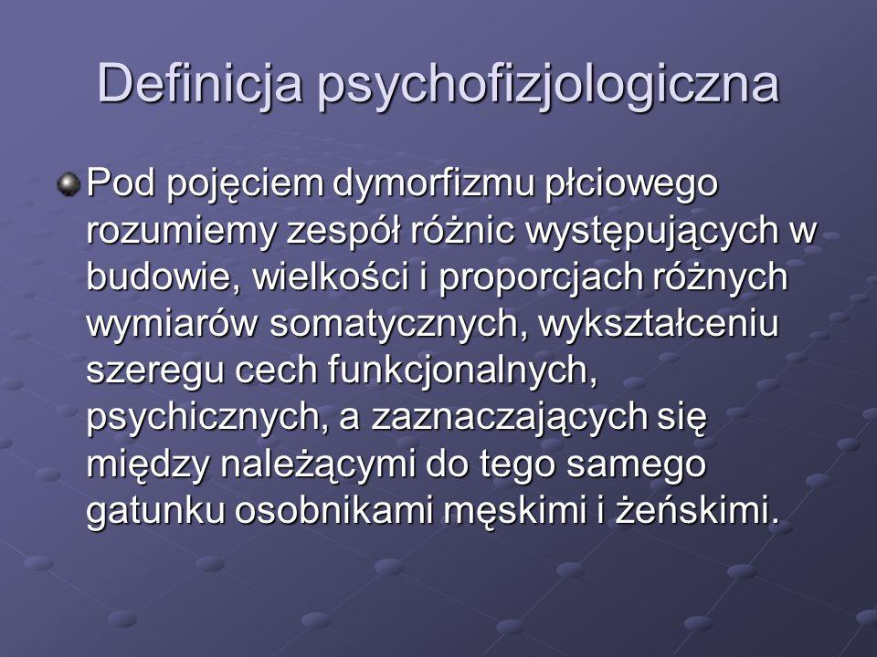 Definicja psychofizjologiczna Pod pojęciem dymorfizmu płciowego rozumiemy zespół różnic występujących w budowie, wielkości i proporcjach różnych wymia