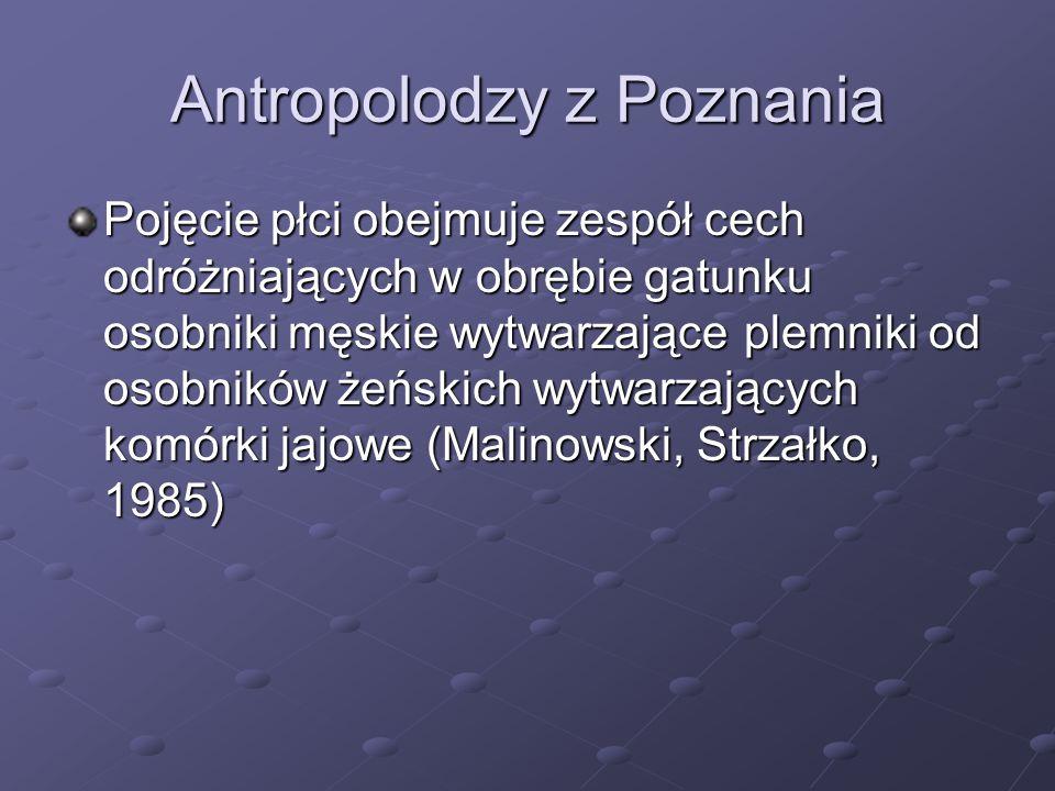 Antropolodzy z Poznania Pojęcie płci obejmuje zespół cech odróżniających w obrębie gatunku osobniki męskie wytwarzające plemniki od osobników żeńskich