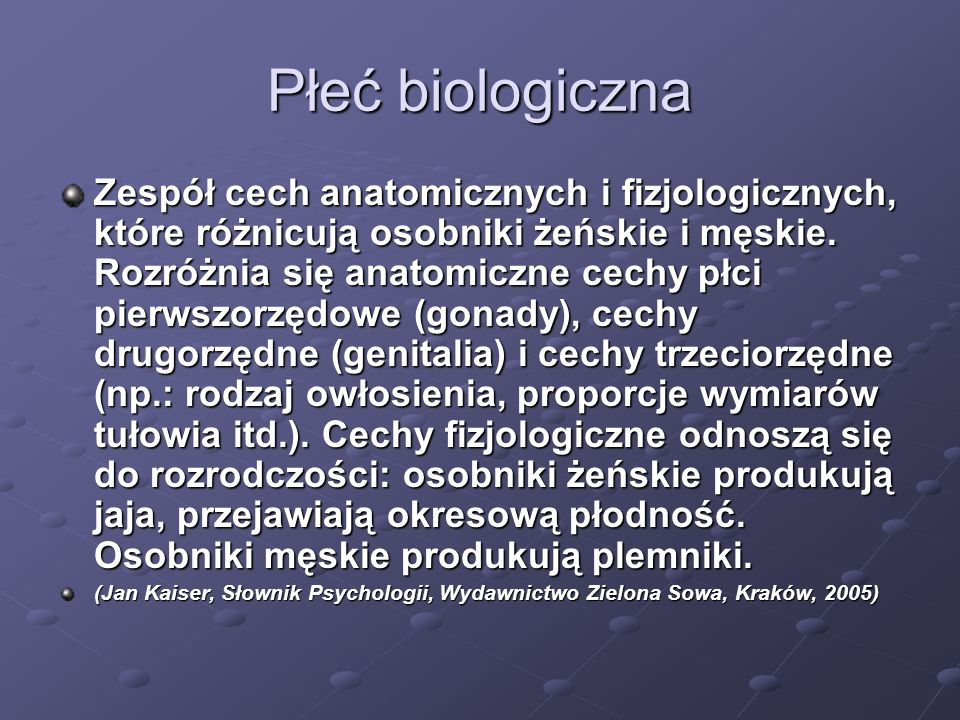 Płeć biologiczna Zespół cech anatomicznych i fizjologicznych, które różnicują osobniki żeńskie i męskie. Rozróżnia się anatomiczne cechy płci pierwszo