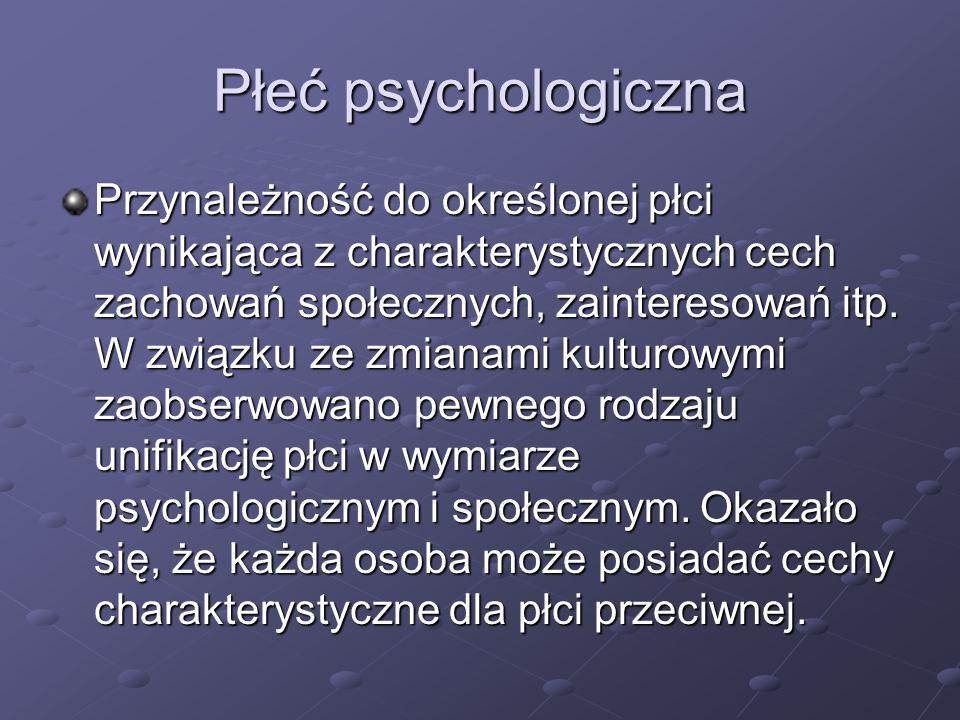 Płeć psychologiczna Przynależność do określonej płci wynikająca z charakterystycznych cech zachowań społecznych, zainteresowań itp. W związku ze zmian