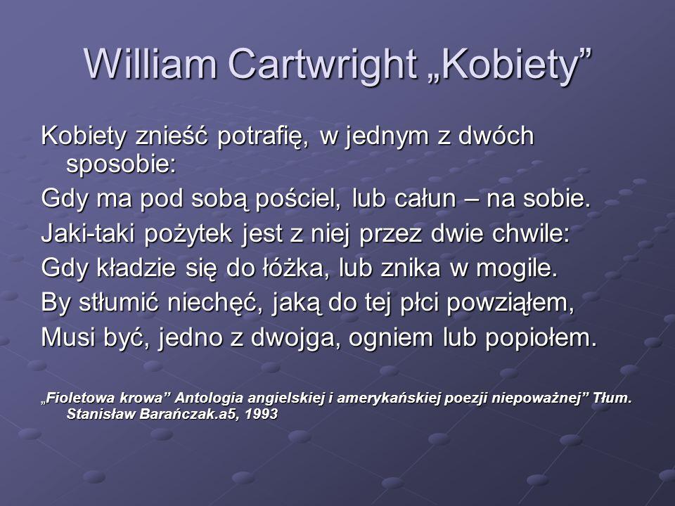 """William Cartwright """"Kobiety"""" Kobiety znieść potrafię, w jednym z dwóch sposobie: Gdy ma pod sobą pościel, lub całun – na sobie. Jaki-taki pożytek jest"""