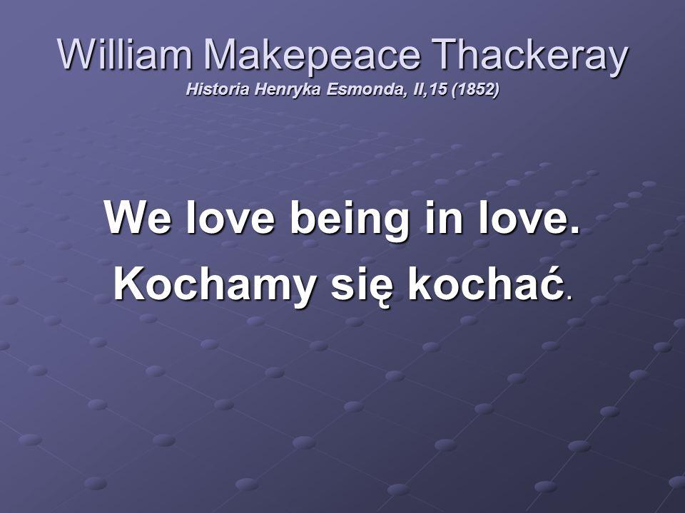William Makepeace Thackeray Historia Henryka Esmonda, II,15 (1852) We love being in love. Kochamy się kochać.