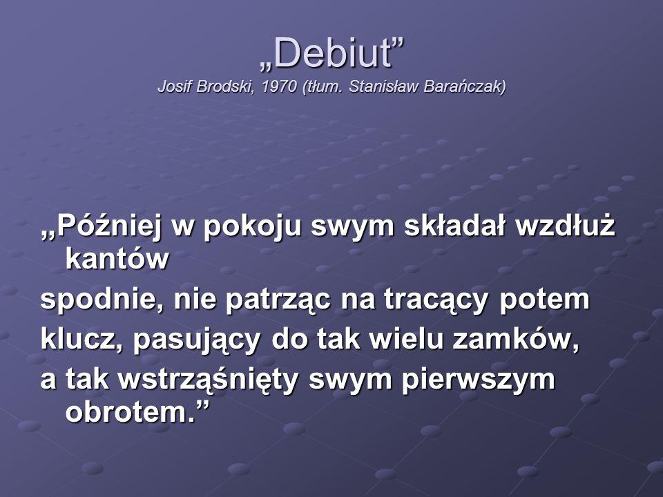 """""""Debiut"""" Josif Brodski, 1970 (tłum. Stanisław Barańczak) """" Później w pokoju swym składał wzdłuż kantów spodnie, nie patrząc na tracący potem klucz, pa"""