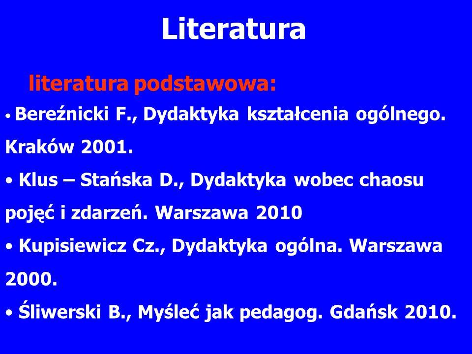 Literatura literatura podstawowa: Bereźnicki F., Dydaktyka kształcenia ogólnego. Kraków 2001. Klus – Stańska D., Dydaktyka wobec chaosu pojęć i zdarze