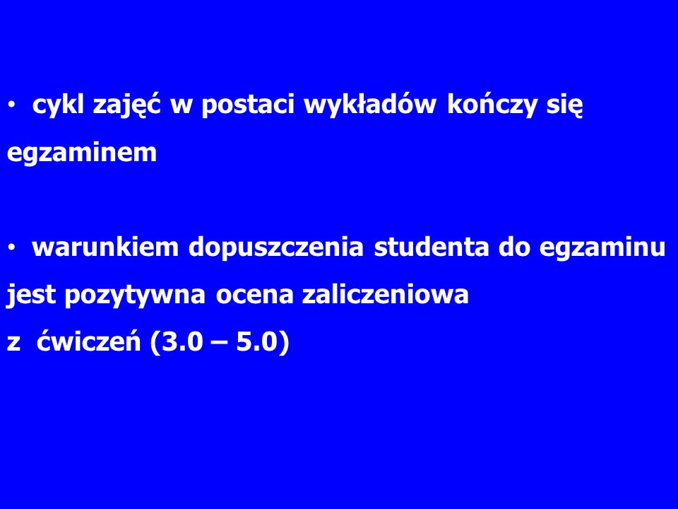 cykl zajęć w postaci wykładów kończy się egzaminem warunkiem dopuszczenia studenta do egzaminu jest pozytywna ocena zaliczeniowa z ćwiczeń (3.0 – 5.0)