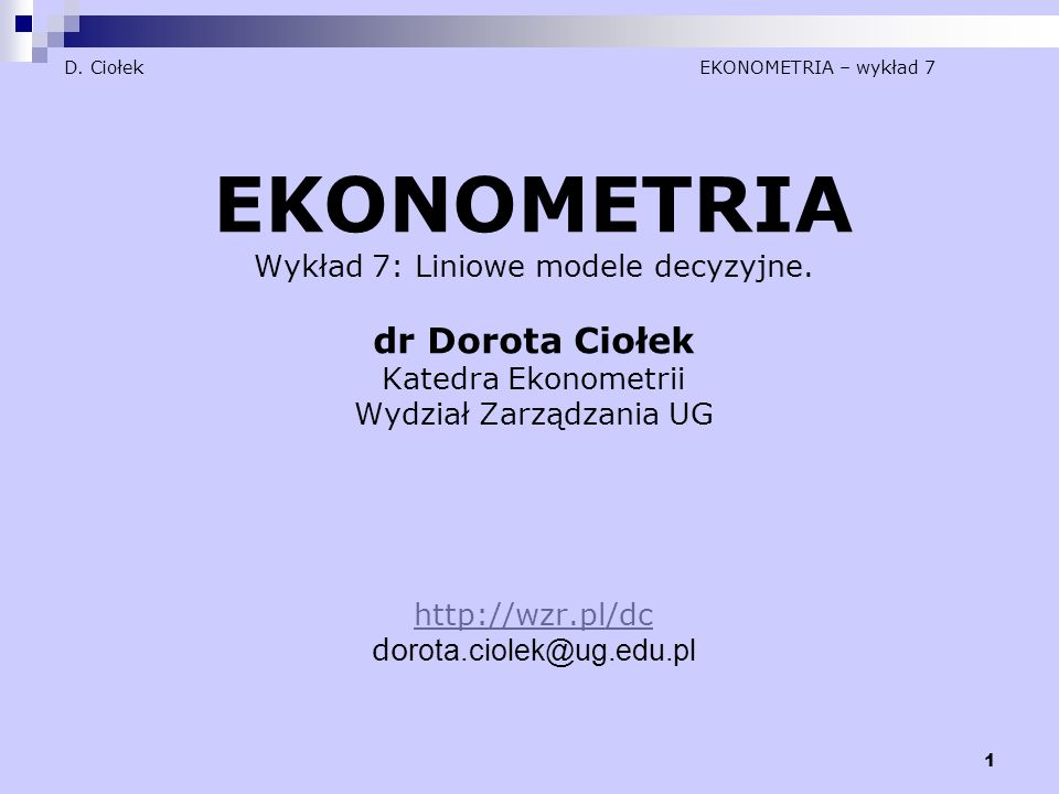 1 D. Ciołek EKONOMETRIA – wykład 7 EKONOMETRIA Wykład 7: Liniowe modele decyzyjne. dr Dorota Ciołek Katedra Ekonometrii Wydział Zarządzania UG http://
